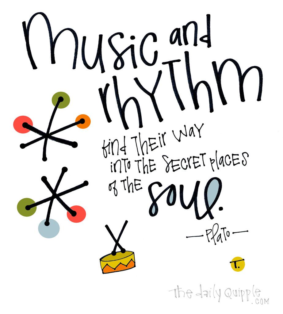 Music and rhythm find their way into the secret places of the soul. [Plato]