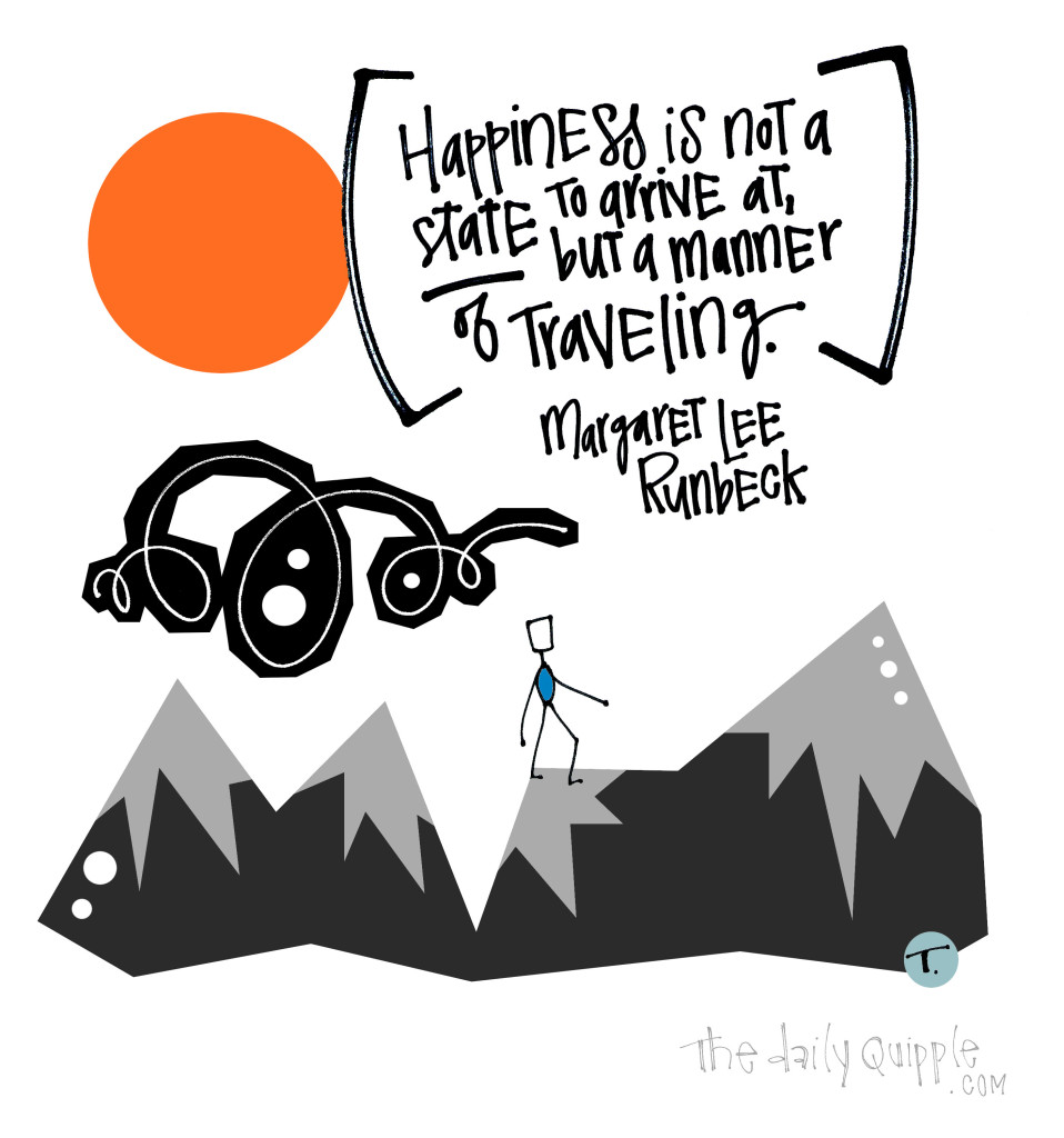 Happiness is not a state to arrive at, but a manner of traveling. [Margaret Lee Runbeck
