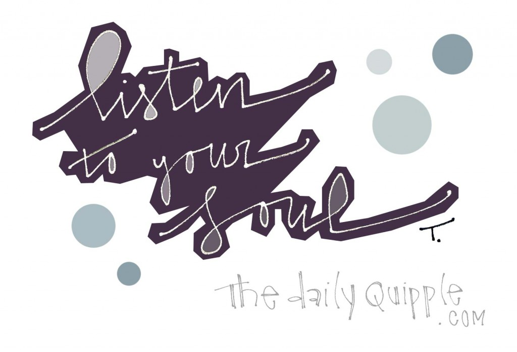 Listen to your soul.