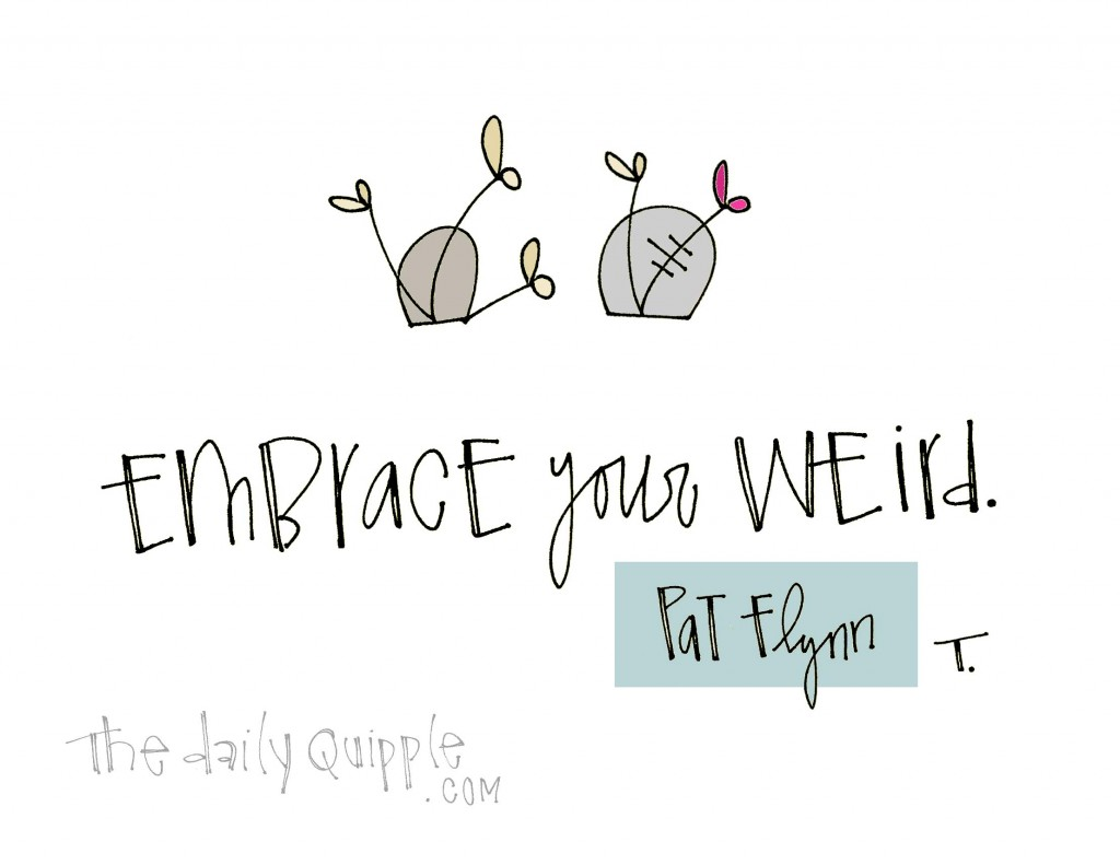 Embrace your weird. [Pat Flynn]