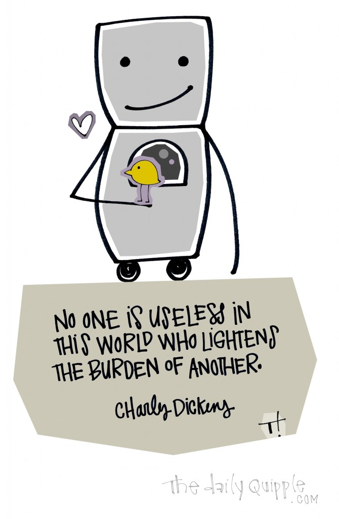 No one is useless in this world who lightens the burden of another. [Charles Dickens]