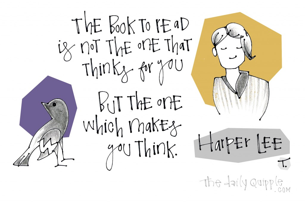 The book to read is not the one that thinks for you but the one which makes you think. [Harper Lee]