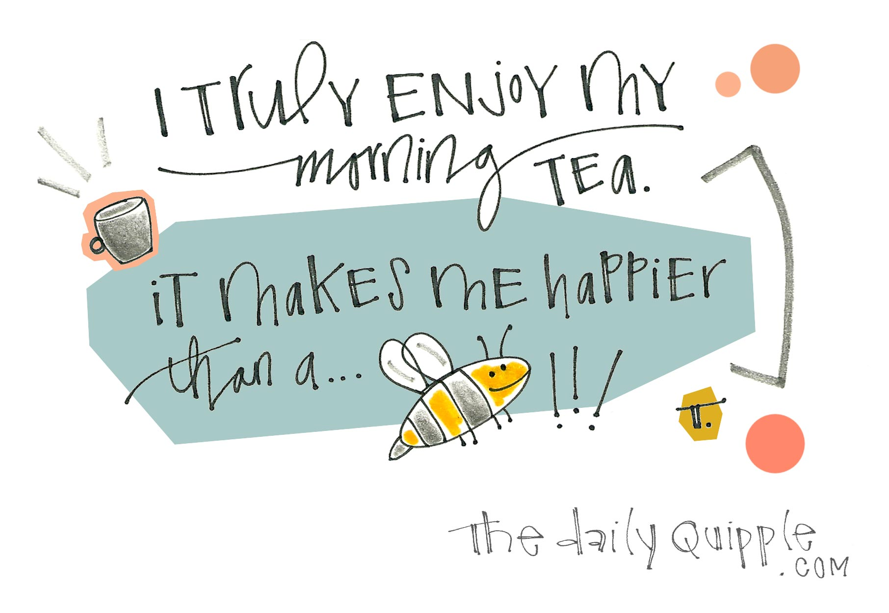 I truly enjoy my morning tea. It makes me happier than a… bee!