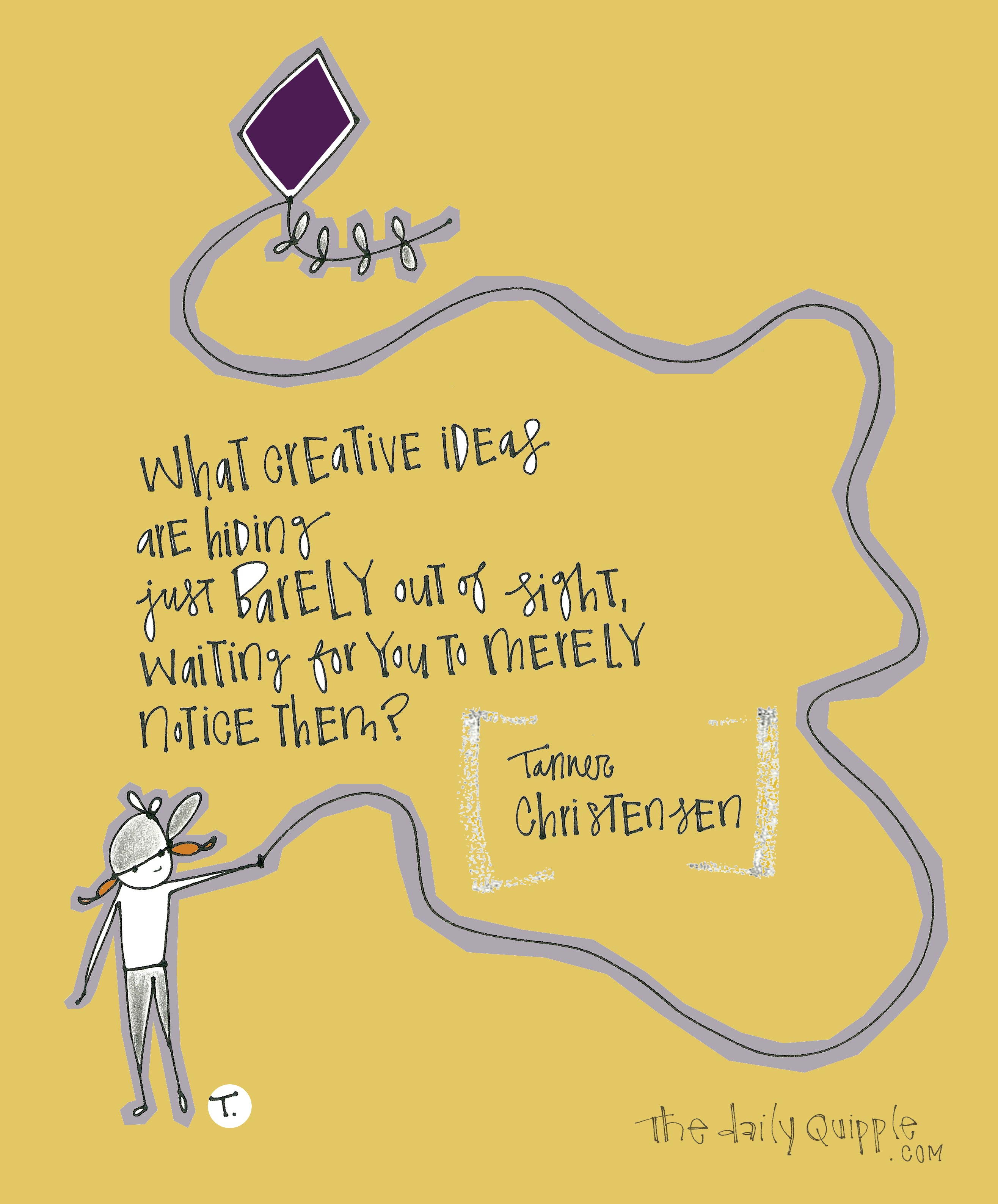 What creative ideas are hiding just barely out of sight, waiting for you to merely notice them? [Tanner Christensen]