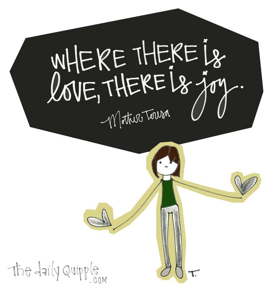 Where there is love, there is joy. [Mother Teresa]