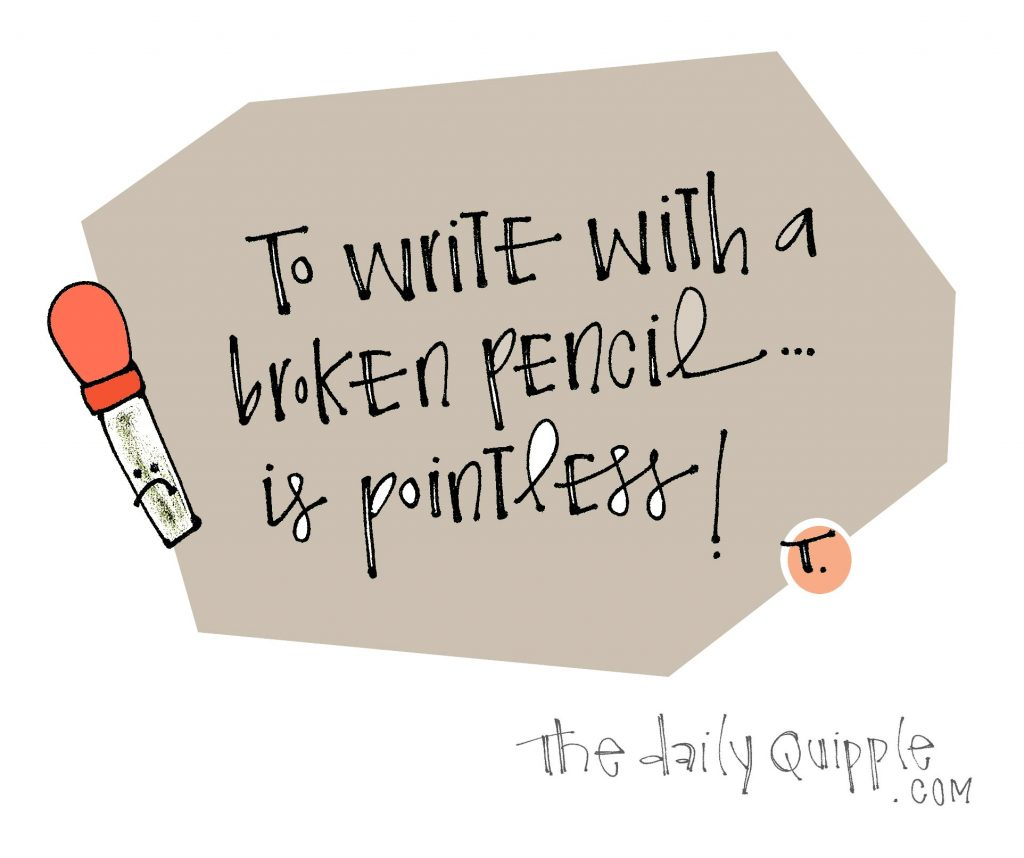 To write with a broken pencil… is pointless!