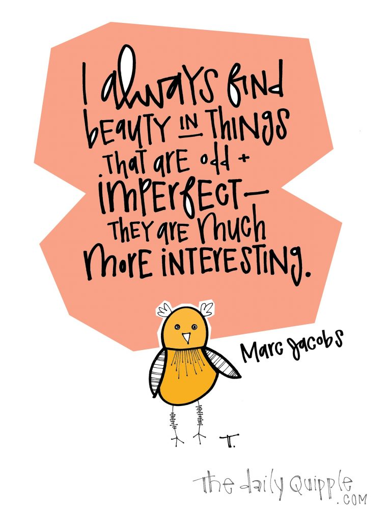 I always find beauty in things that are odd + imperfect -- they are much more interesting. [Marc Jacobs]