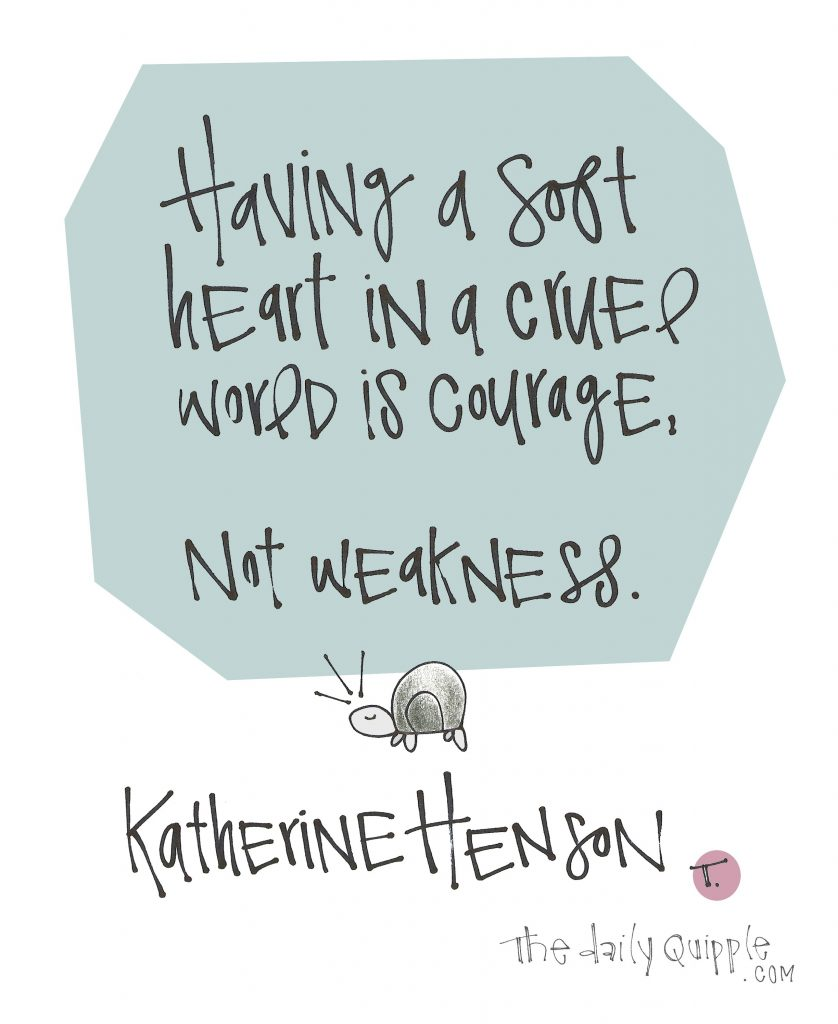 Having a soft heart in a cruel world is courage, not weakness. [Katherine Henson]