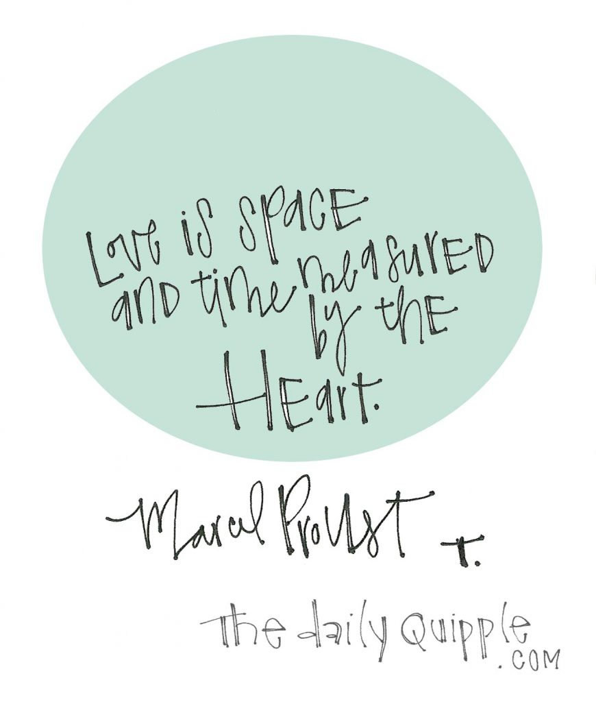 Love is space and time measured by the heart. [Marcel Proust]