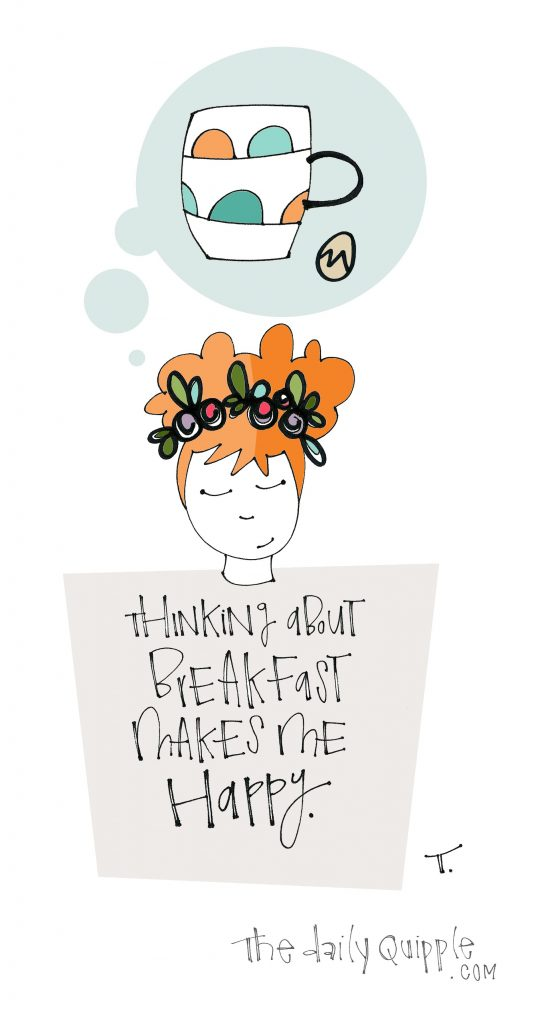 Thinking about breakfast makes me happy.