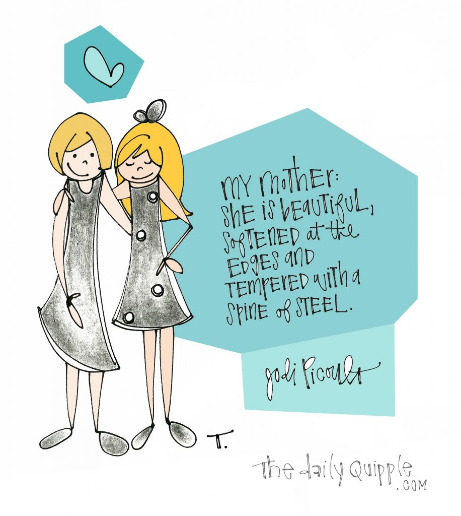 My mother: she is beautiful, softened at the edges and tempered with a spine of steel. [Jodi Picoult]