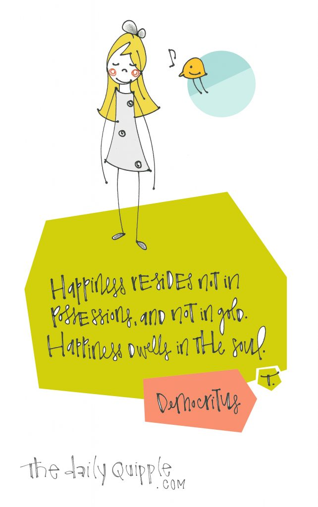 Illustration of a girl, a songbird, and words: Happiness resides not in possessions, and not in gold. Happiness dwells in the soul. [Democritus]
