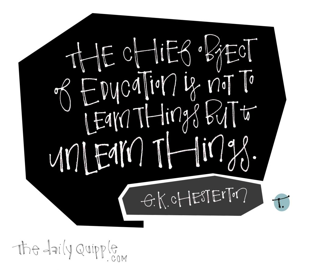 Hand lettered words on a black background: The chief object of education is not to learn things but to unlearn things. [G.K. Chesterton]