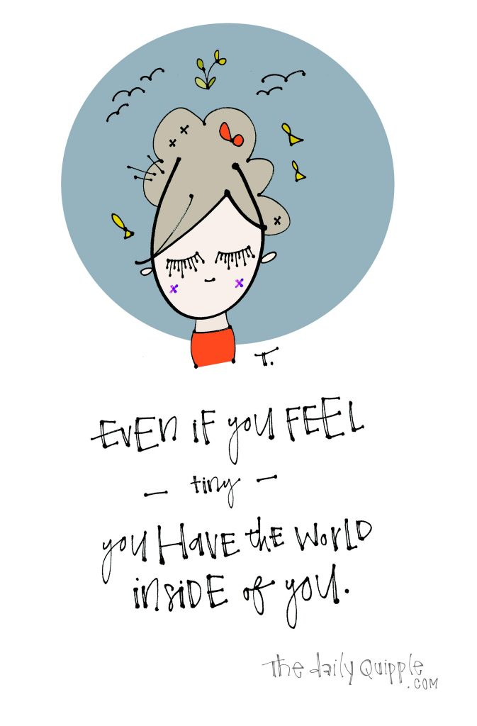 Illustration of a girl and words: Even if you feel -- tiny -- you have the whole world inside of you.