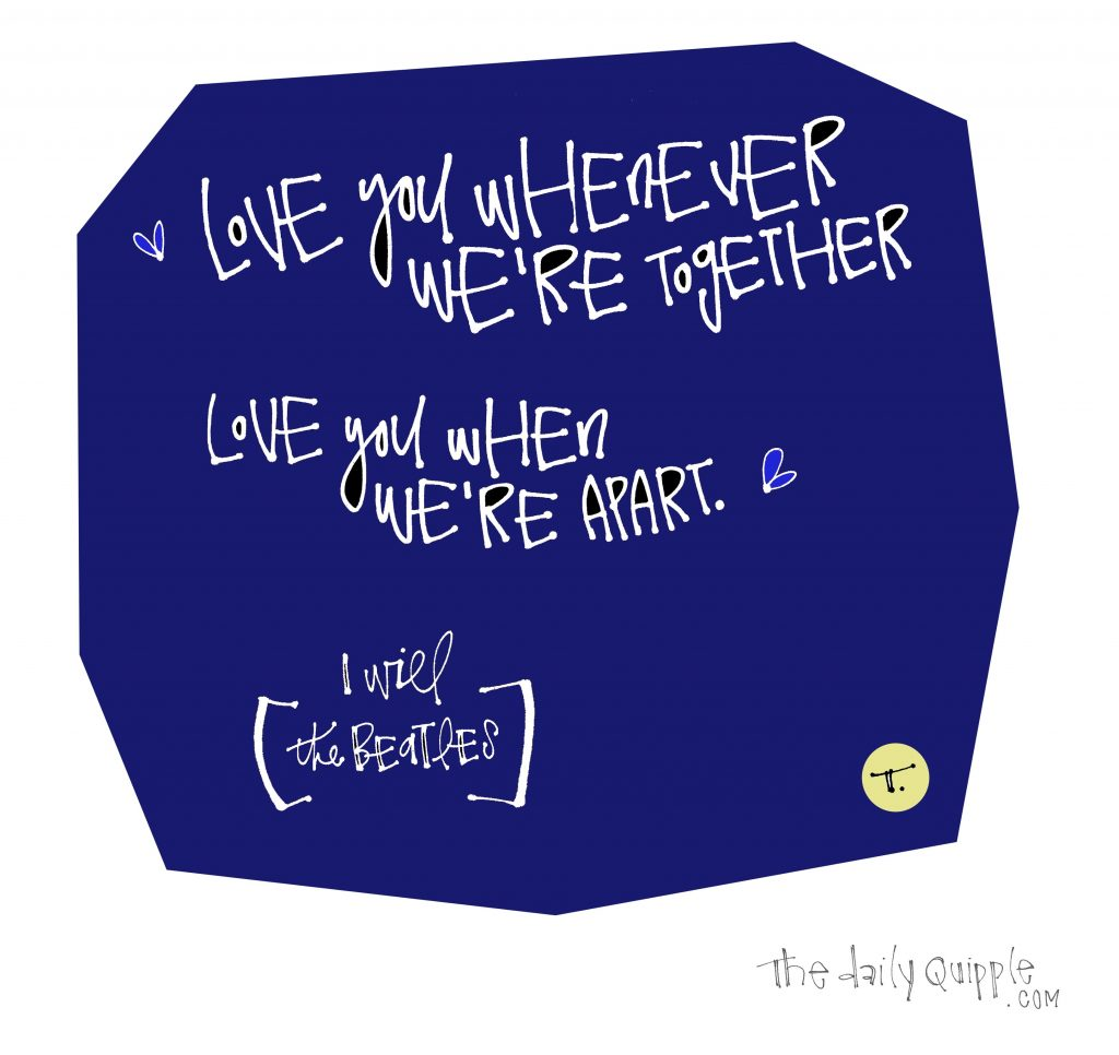 Words on a dark blue background: Love you whenever we're together / Love you when we're apart. [I Will, the Beatles]