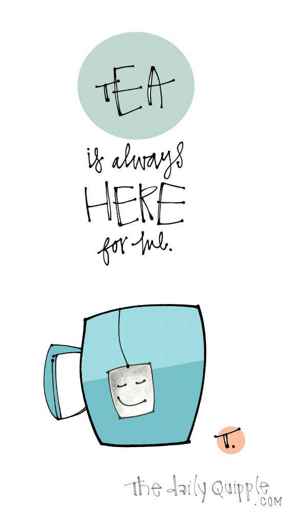 Illustration of a smiling tea bag hanging from a mug and words: Tea is always here for me.