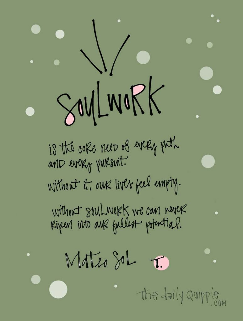 Soulwork is the core need of every path and every pursuit. Without it, our lives feel empty. Without soulwork, we can never ripen into our fullest potential. [Mateo Sol]