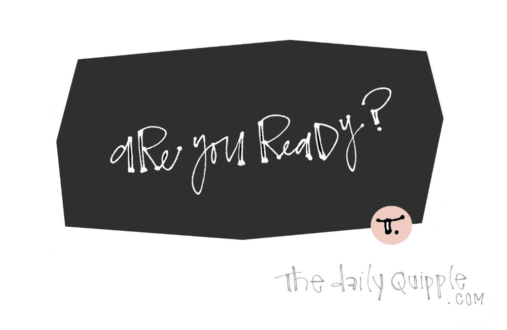Ready for Anything! | The Daily Quipple