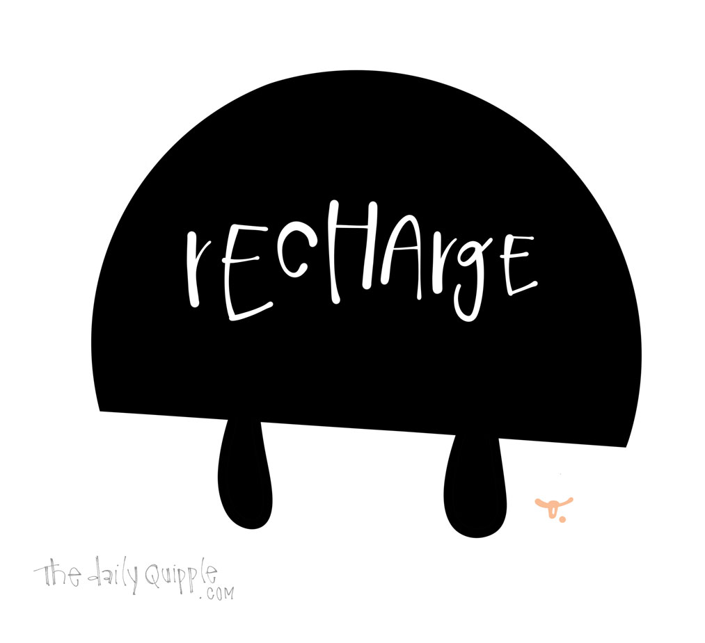 Recharge and Begin Again | The Daily Quipple